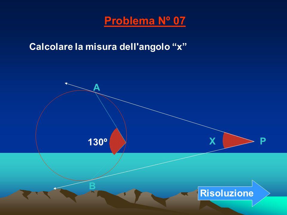 Problema Nº 07 Calcolare la misura dell angolo x A 130º X P B