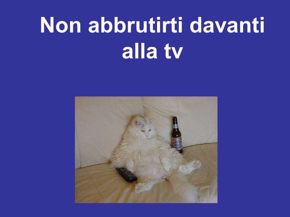 Non abbrutirti davanti alla tv