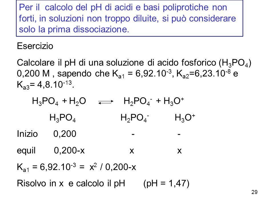 Per il calcolo del pH di acidi e basi poliprotiche non forti, in soluzioni non troppo diluite, si può considerare solo la prima dissociazione.