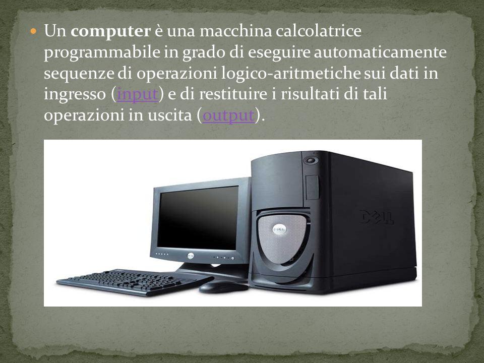 Un computer è una macchina calcolatrice programmabile in grado di eseguire automaticamente sequenze di operazioni logico-aritmetiche sui dati in ingresso (input) e di restituire i risultati di tali operazioni in uscita (output).