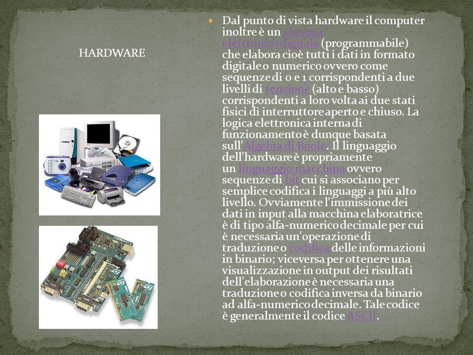 Dal punto di vista hardware il computer inoltre è un sistema elettronico digitale (programmabile) che elabora cioè tutti i dati in formato digitale o numerico ovvero come sequenze di 0 e 1 corrispondenti a due livelli di tensione (alto e basso) corrispondenti a loro volta ai due stati fisici di interruttore aperto e chiuso. La logica elettronica interna di funzionamento è dunque basata sull Algebra di Boole. Il linguaggio dell hardware è propriamente un linguaggio macchina ovvero sequenze di bit cui si associano per semplice codifica i linguaggi a più alto livello. Ovviamente l immissione dei dati in input alla macchina elaboratrice è di tipo alfa-numerico decimale per cui è necessaria un operazione di traduzione o codifica delle informazioni in binario; viceversa per ottenere una visualizzazione in output dei risultati dell elaborazione è necessaria una traduzione o codifica inversa da binario ad alfa-numerico decimale. Tale codice è generalmente il codice ASCII.