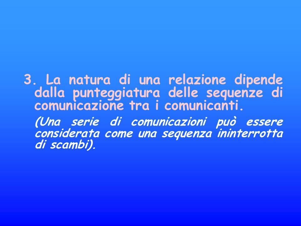 3. La natura di una relazione dipende dalla punteggiatura delle sequenze di comunicazione tra i comunicanti.
