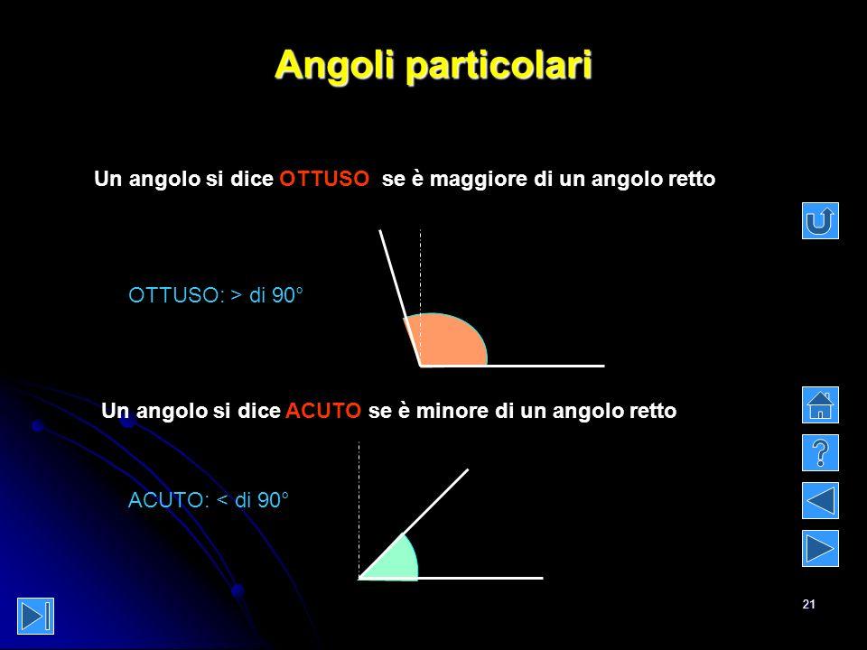 Angoli particolari Un angolo si dice OTTUSO se è maggiore di un angolo retto. OTTUSO: > di 90°