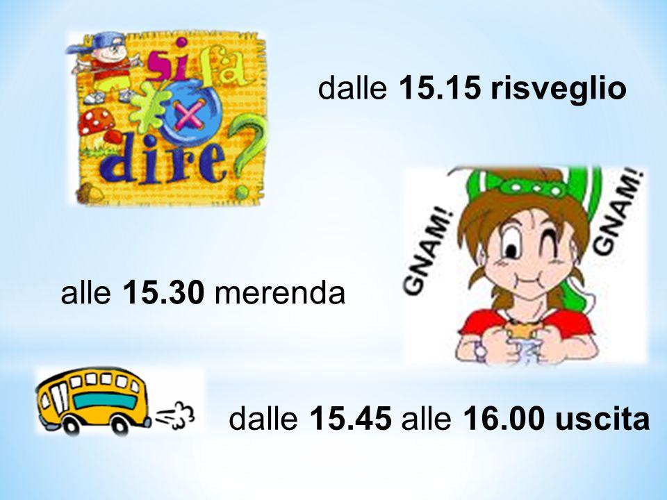 dalle 15.15 risveglio alle 15.30 merenda dalle 15.45 alle 16.00 uscita