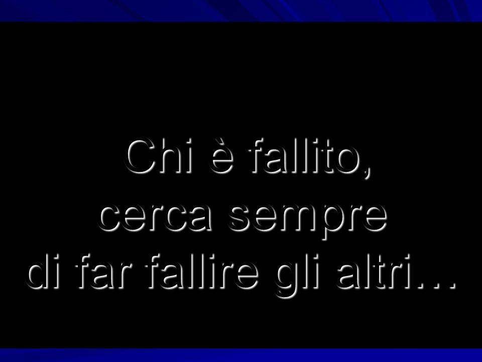 Chi è fallito, cerca sempre di far fallire gli altri…