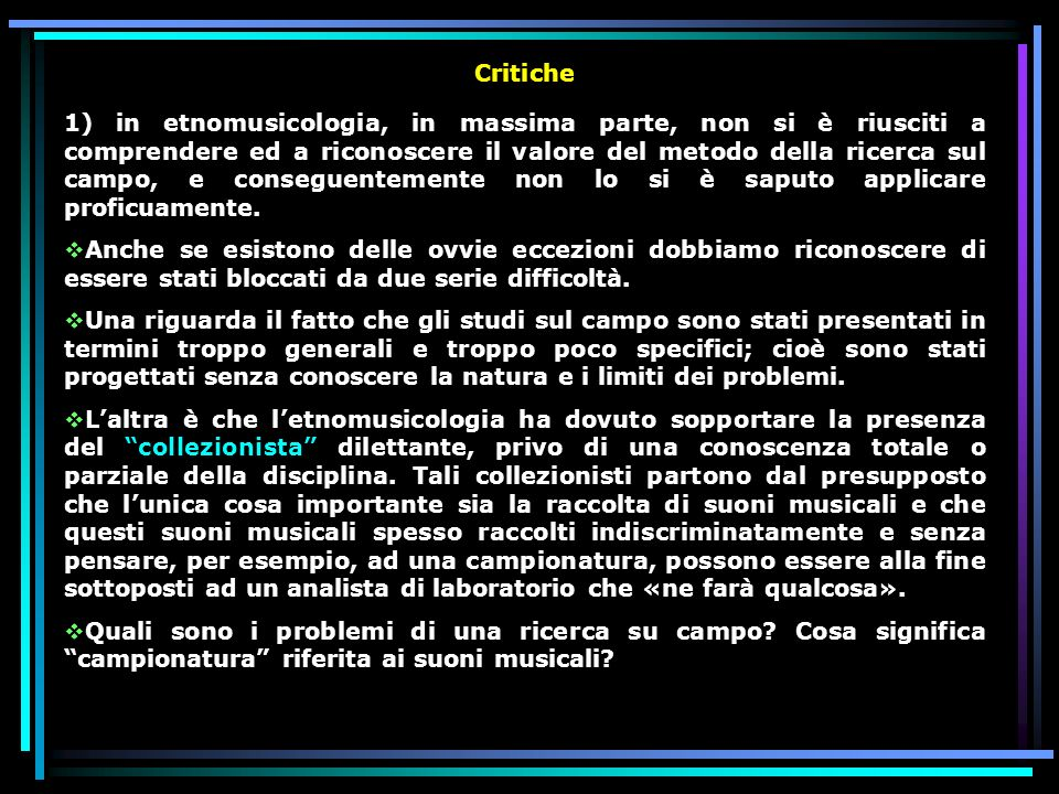 Critiche 1) in etnomusicologia, in massima parte, non si è riusciti a comprendere ed a riconoscere il valore del metodo della ricerca sul campo, e conseguentemente non lo si è saputo applicare proficuamente.