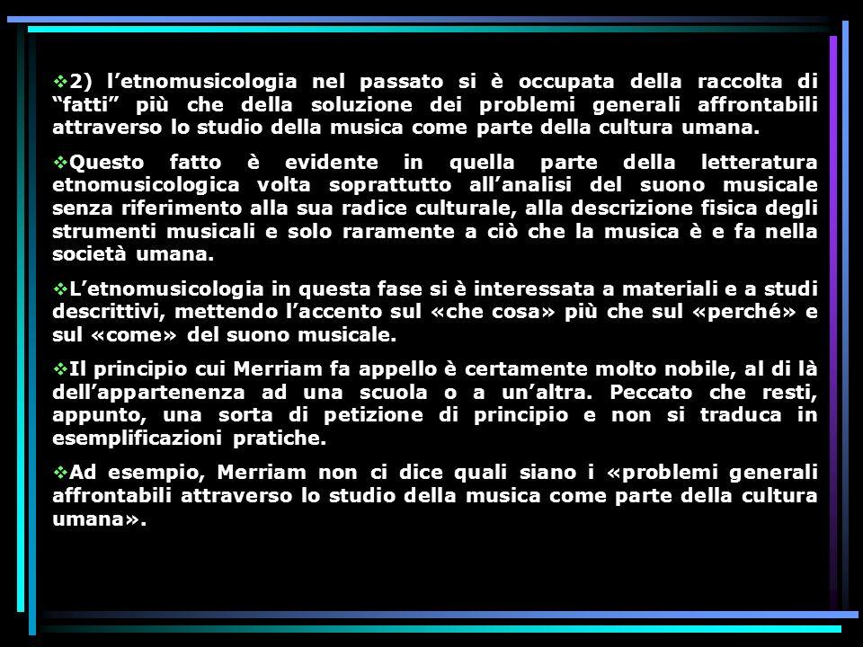 2) l'etnomusicologia nel passato si è occupata della raccolta di fatti più che della soluzione dei problemi generali affrontabili attraverso lo studio della musica come parte della cultura umana.