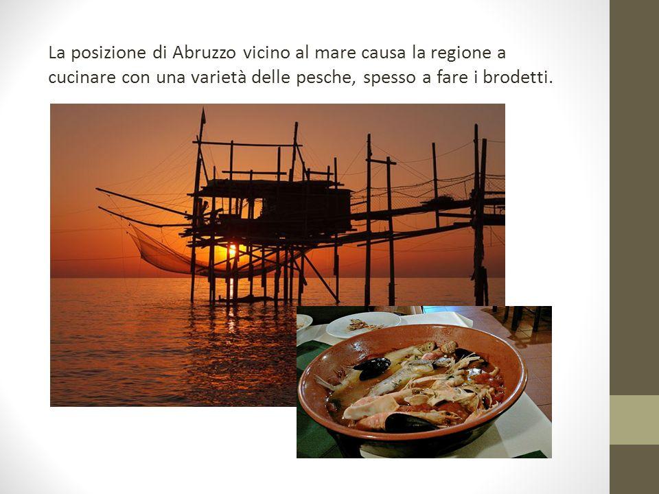 La posizione di Abruzzo vicino al mare causa la regione a cucinare con una varietà delle pesche, spesso a fare i brodetti.
