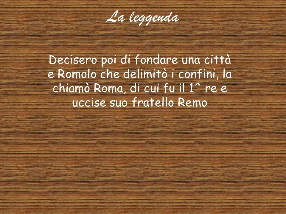La leggenda Decisero poi di fondare una città e Romolo che delimitò i confini, la chiamò Roma, di cui fu il 1^ re e uccise suo fratello Remo.