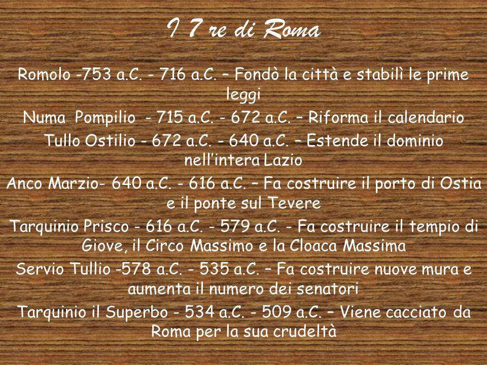 I 7 re di Roma Romolo -753 a.C. - 716 a.C. – Fondò la città e stabilì le prime leggi. Numa Pompilio - 715 a.C. - 672 a.C. – Riforma il calendario.