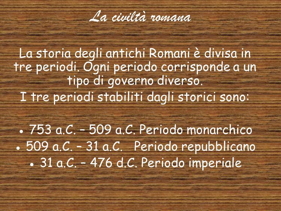 La civiltà romana La storia degli antichi Romani è divisa in tre periodi. Ogni periodo corrisponde a un tipo di governo diverso.
