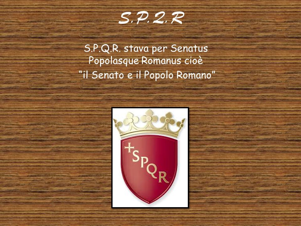 S.P.Q.R S.P.Q.R. stava per Senatus Popolasque Romanus cioè
