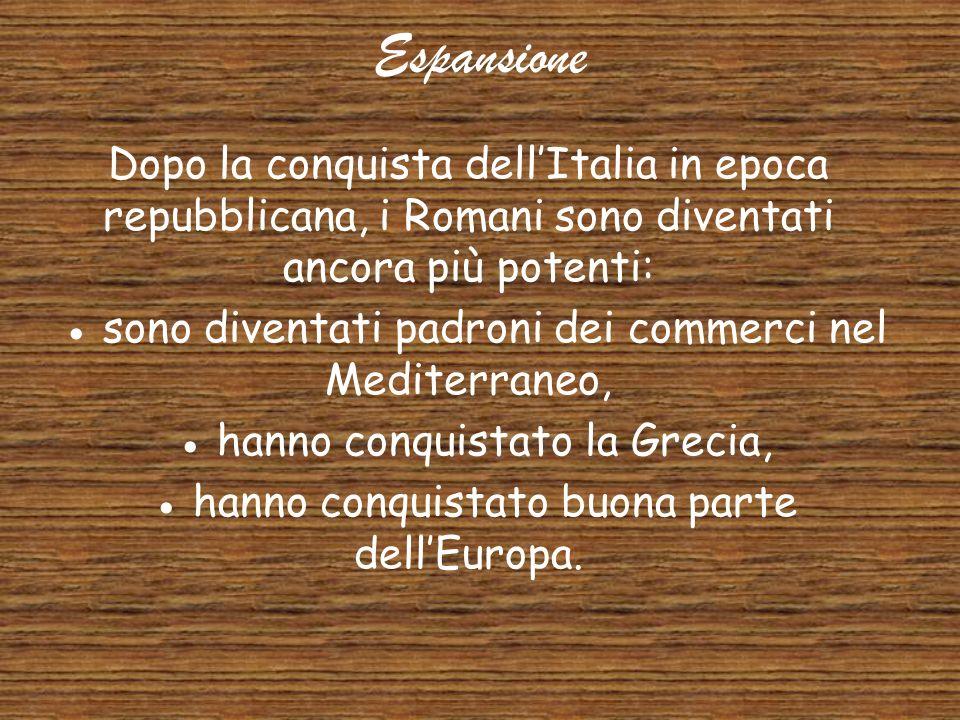 Espansione Dopo la conquista dell'Italia in epoca repubblicana, i Romani sono diventati ancora più potenti: