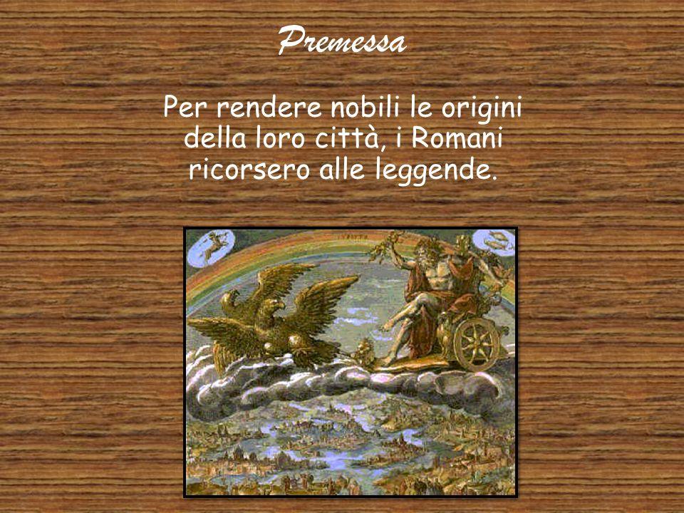 Premessa Per rendere nobili le origini della loro città, i Romani ricorsero alle leggende.