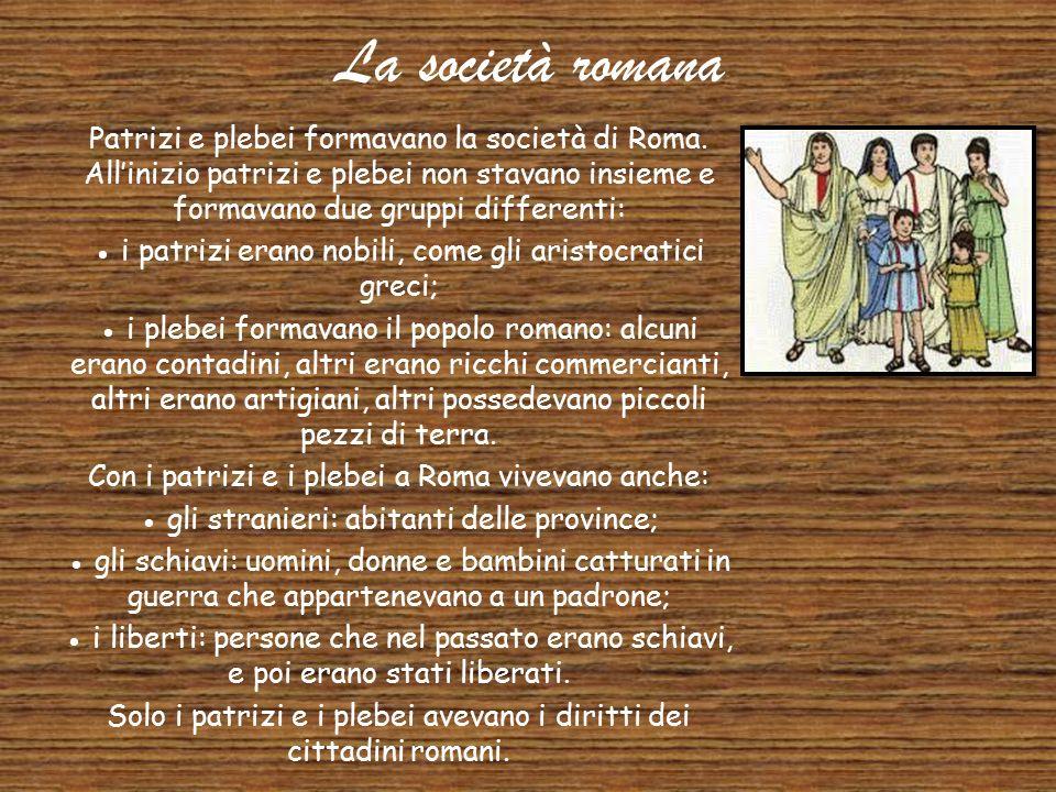 La società romana Patrizi e plebei formavano la società di Roma. All'inizio patrizi e plebei non stavano insieme e formavano due gruppi differenti: