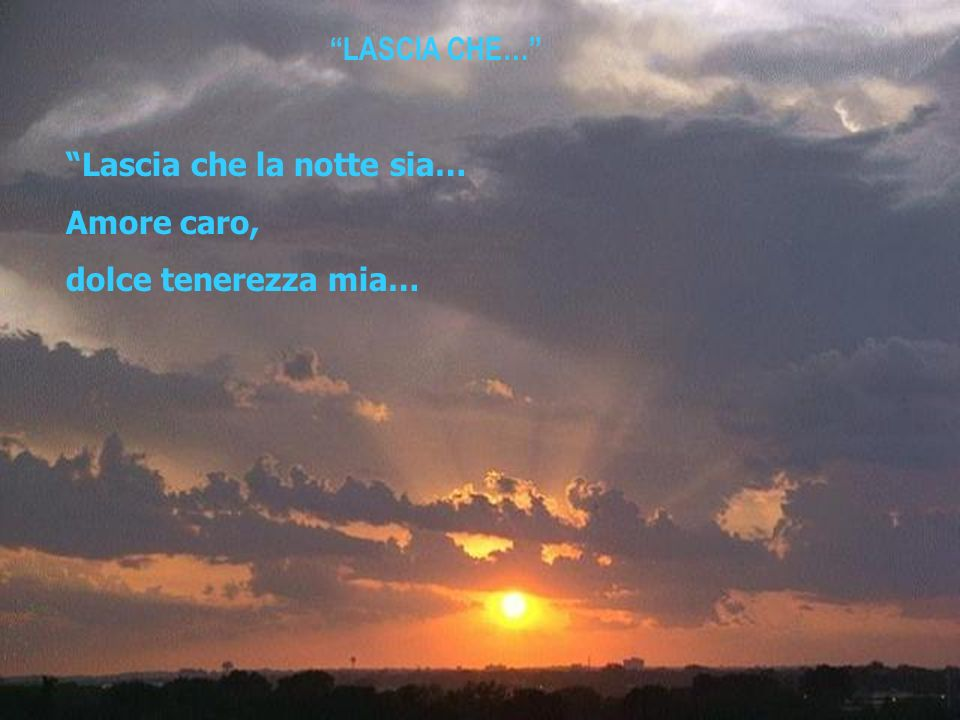 LASCIA CHE… Lascia che la notte sia… Amore caro, dolce tenerezza mia…