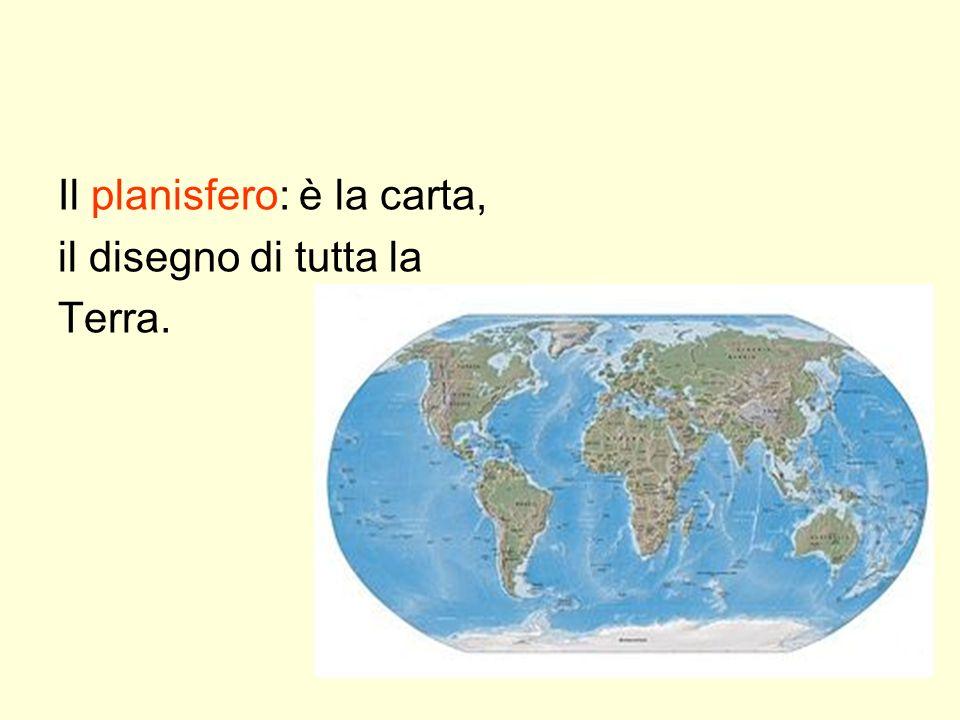 Il planisfero: è la carta, il disegno di tutta la Terra.