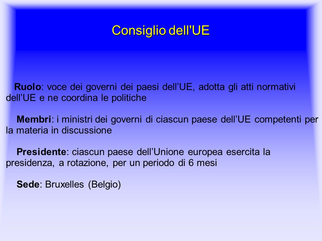 Consiglio dell UE Ruolo: voce dei governi dei paesi dell'UE, adotta gli atti normativi dell'UE e ne coordina le politiche.