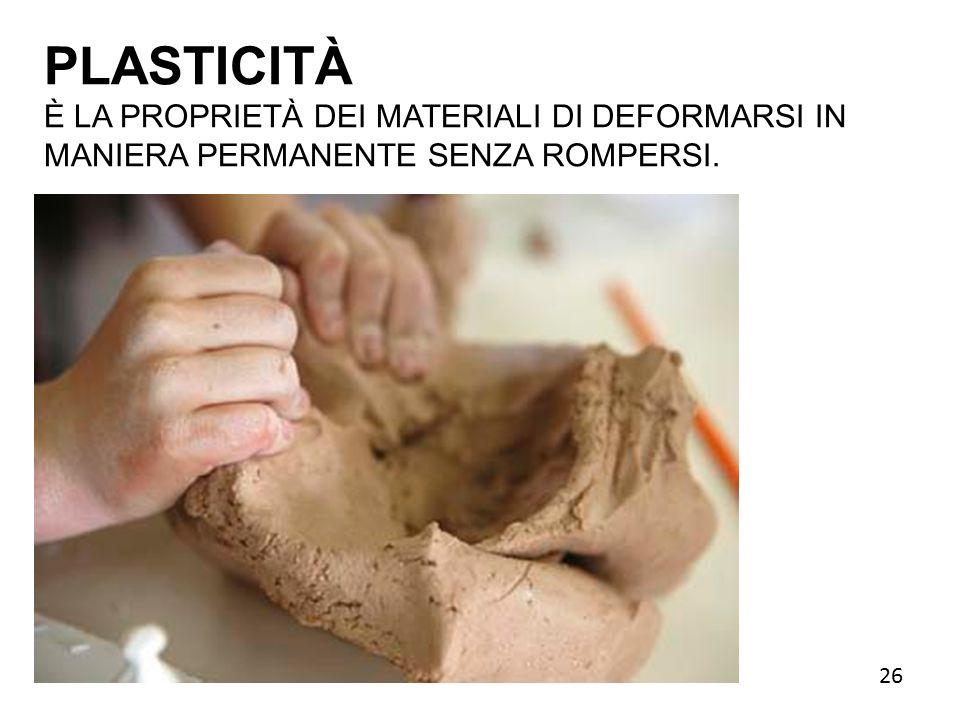 PLASTICITÀ È LA PROPRIETÀ DEI MATERIALI DI DEFORMARSI IN MANIERA PERMANENTE SENZA ROMPERSI. 26 26