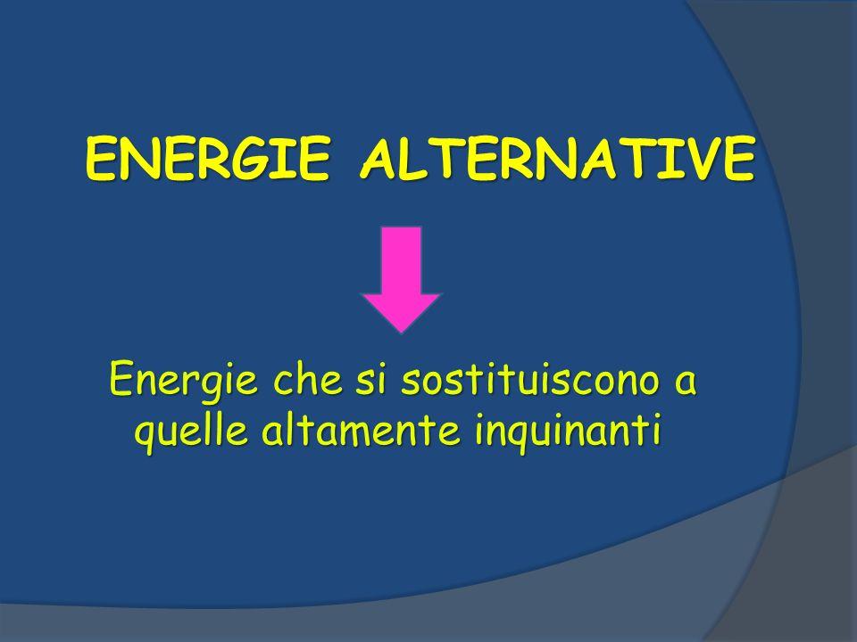 ENERGIE ALTERNATIVE Energie che si sostituiscono a quelle altamente inquinanti