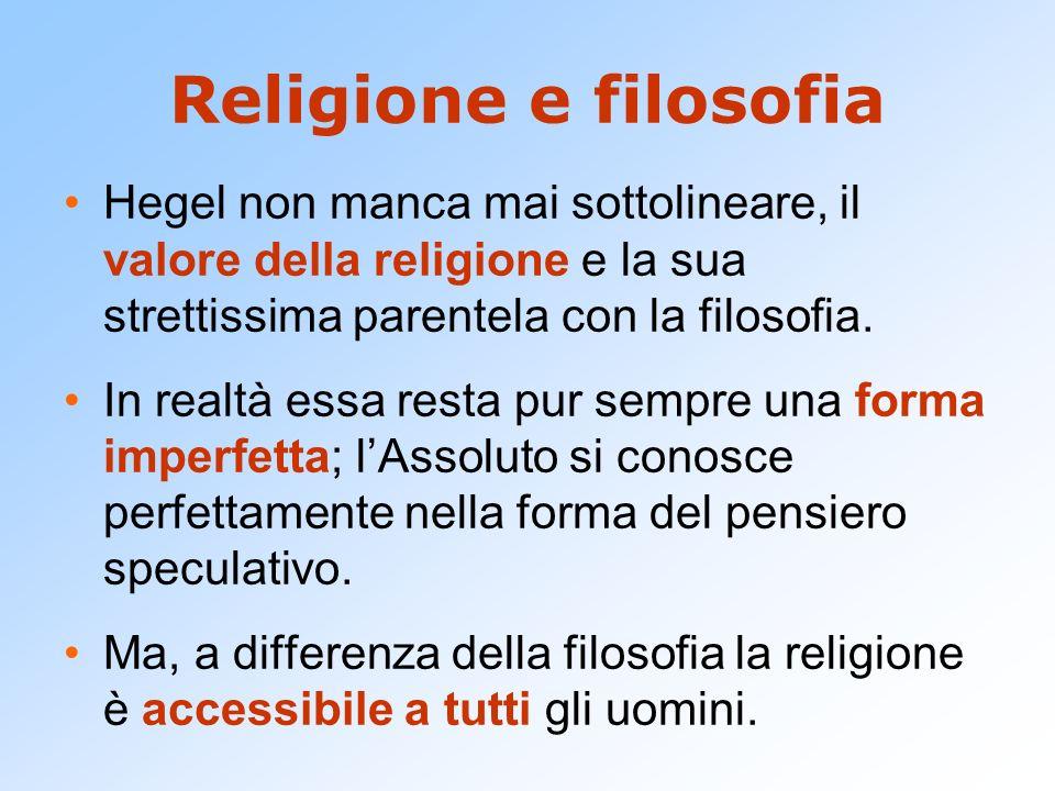 Religione e filosofia Hegel non manca mai sottolineare, il valore della religione e la sua strettissima parentela con la filosofia.