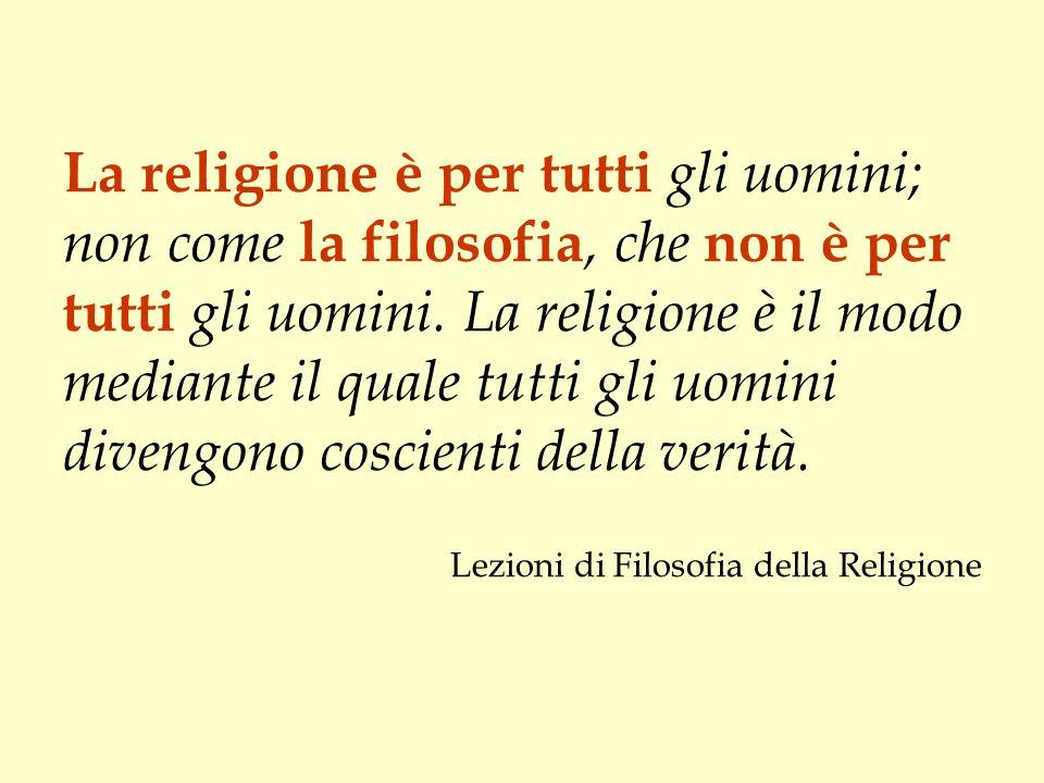 La religione è per tutti gli uomini; non come la filosofia, che non è per tutti gli uomini. La religione è il modo mediante il quale tutti gli uomini divengono coscienti della verità.
