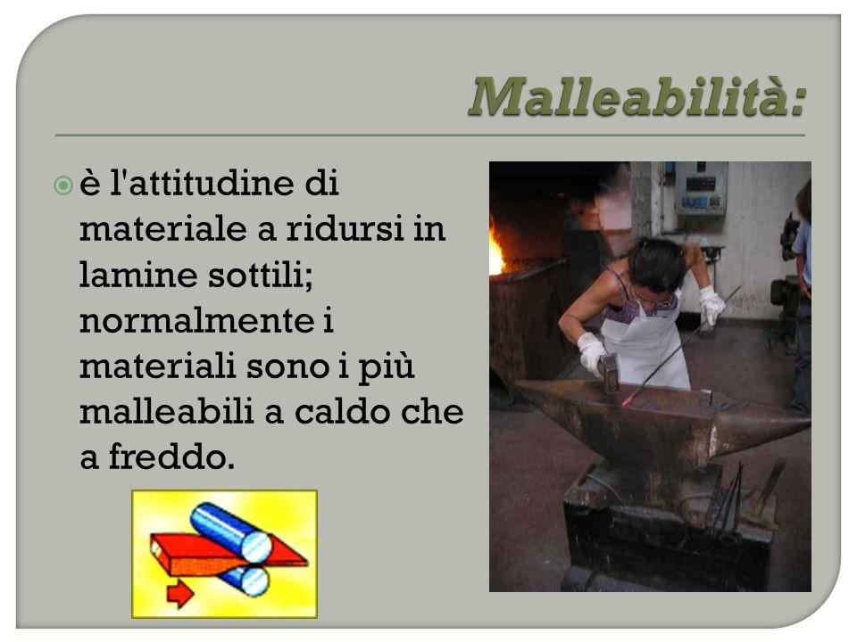 Malleabilità: è l attitudine di materiale a ridursi in lamine sottili; normalmente i materiali sono i più malleabili a caldo che a freddo.