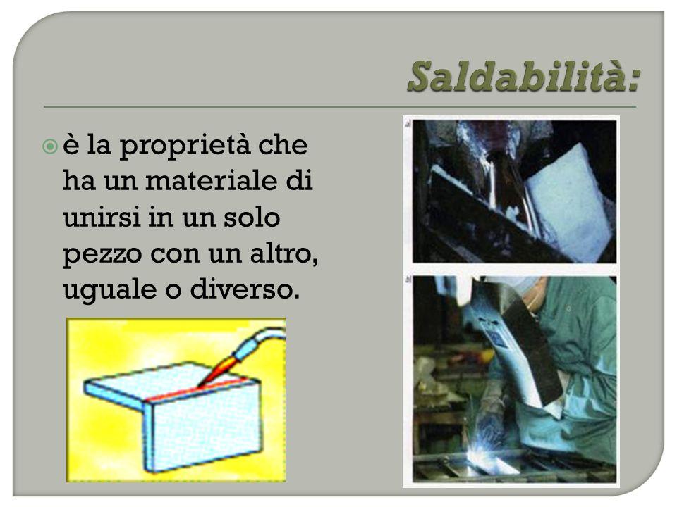 Saldabilità: è la proprietà che ha un materiale di unirsi in un solo pezzo con un altro, uguale o diverso.
