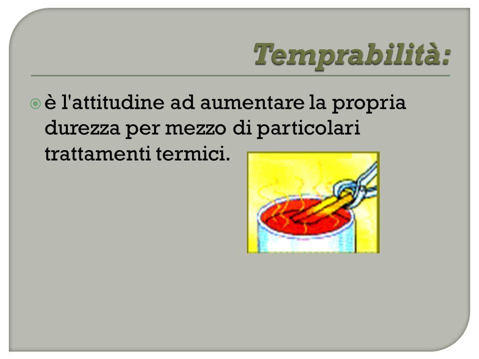 Temprabilità: è l attitudine ad aumentare la propria durezza per mezzo di particolari trattamenti termici.