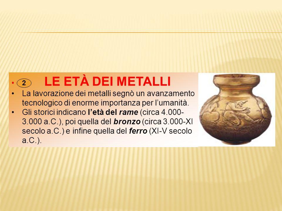 LE ETÀ DEI METALLI La lavorazione dei metalli segnò un avanzamento tecnologico di enorme importanza per l'umanità.