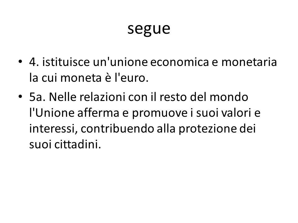 segue 4. istituisce un unione economica e monetaria la cui moneta è l euro.