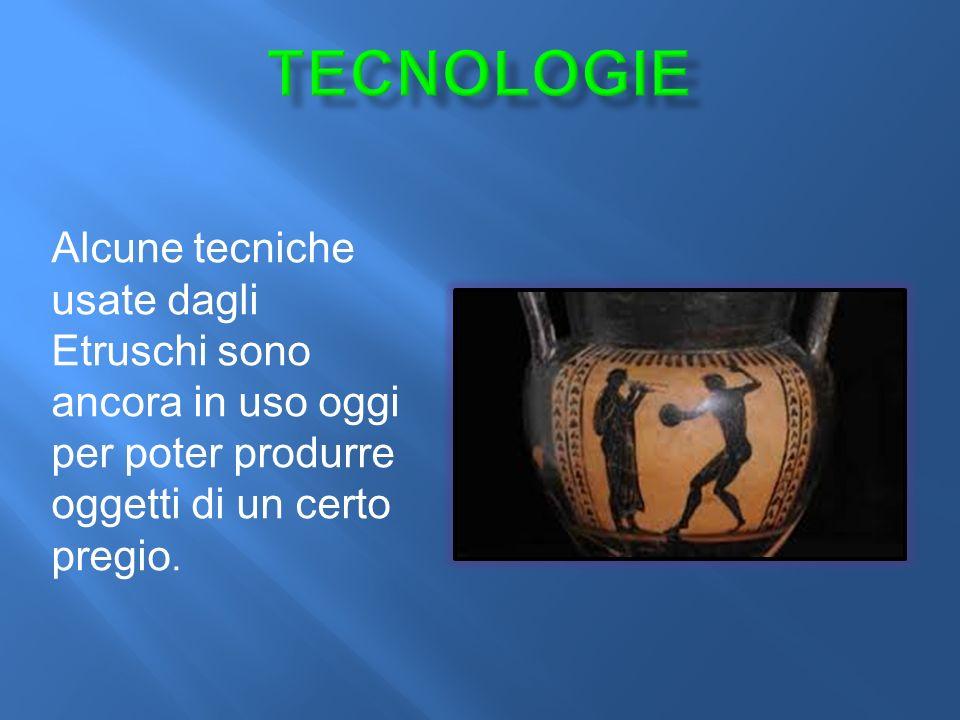 TECNOLOGIE Alcune tecniche usate dagli Etruschi sono ancora in uso oggi per poter produrre oggetti di un certo pregio.