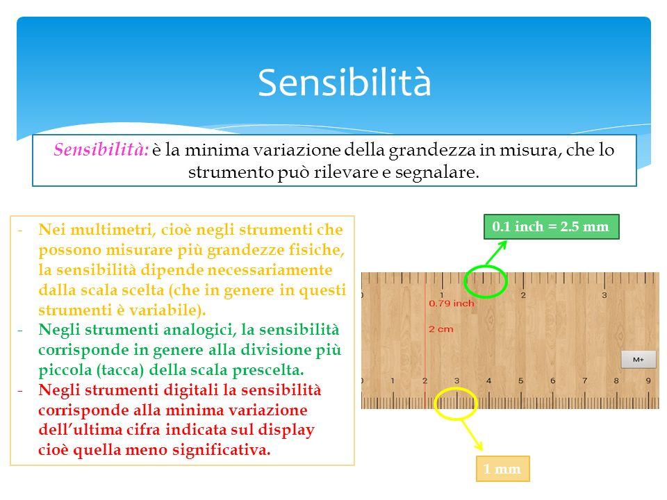 Sensibilità Sensibilità: è la minima variazione della grandezza in misura, che lo strumento può rilevare e segnalare.
