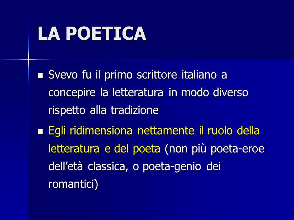 LA POETICA Svevo fu il primo scrittore italiano a concepire la letteratura in modo diverso rispetto alla tradizione.