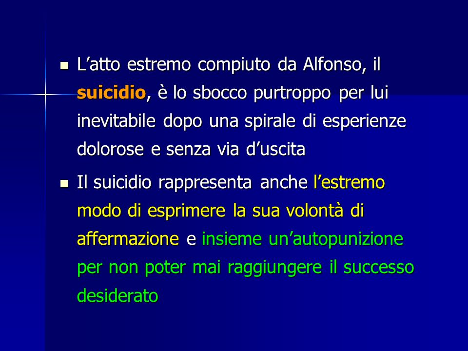 L'atto estremo compiuto da Alfonso, il suicidio, è lo sbocco purtroppo per lui inevitabile dopo una spirale di esperienze dolorose e senza via d'uscita