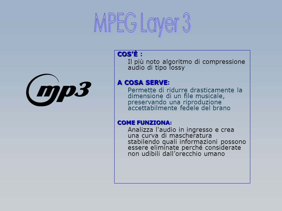 MPEG Layer 3 COS'È : Il più noto algoritmo di compressione audio di tipo lossy. A COSA SERVE: