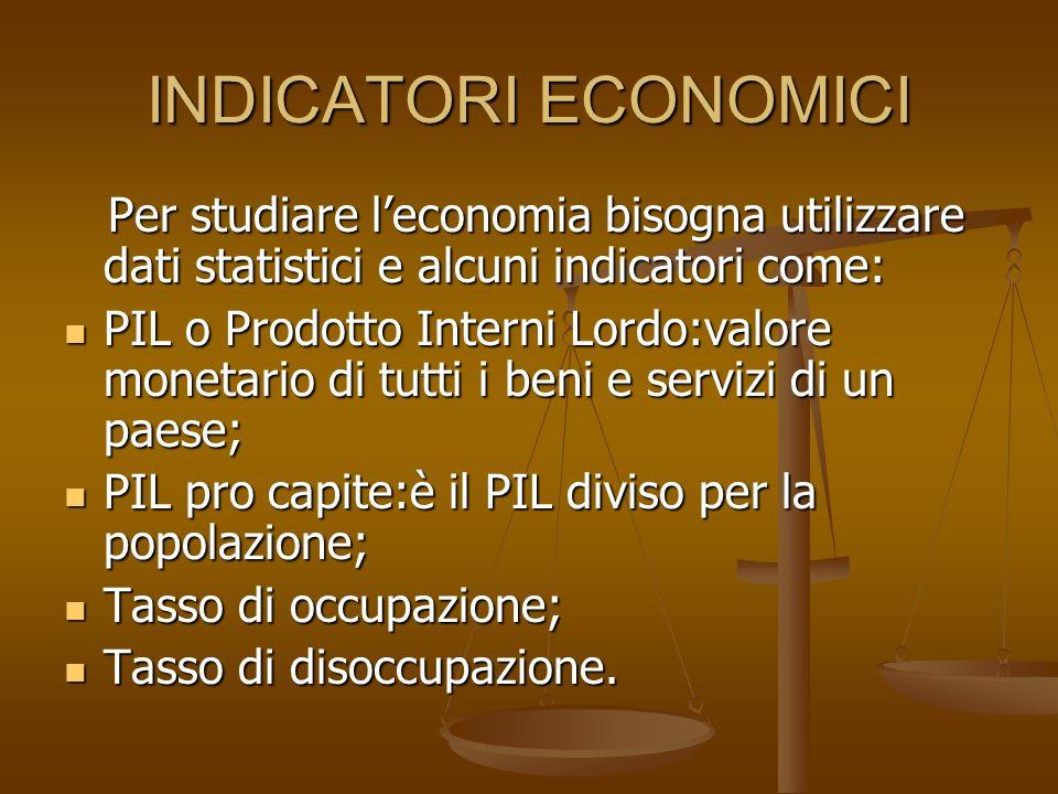 INDICATORI ECONOMICI Per studiare l'economia bisogna utilizzare dati statistici e alcuni indicatori come: