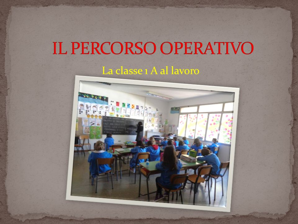 IL PERCORSO OPERATIVO La classe 1 A al lavoro