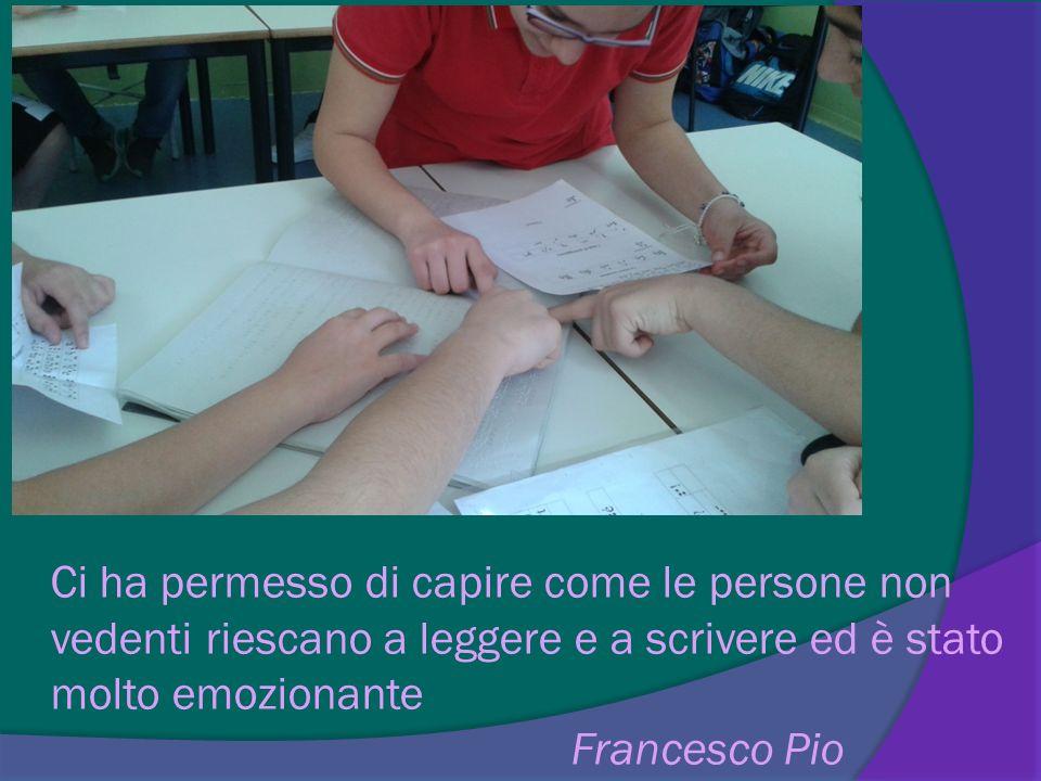Ci ha permesso di capire come le persone non vedenti riescano a leggere e a scrivere ed è stato molto emozionante Francesco Pio