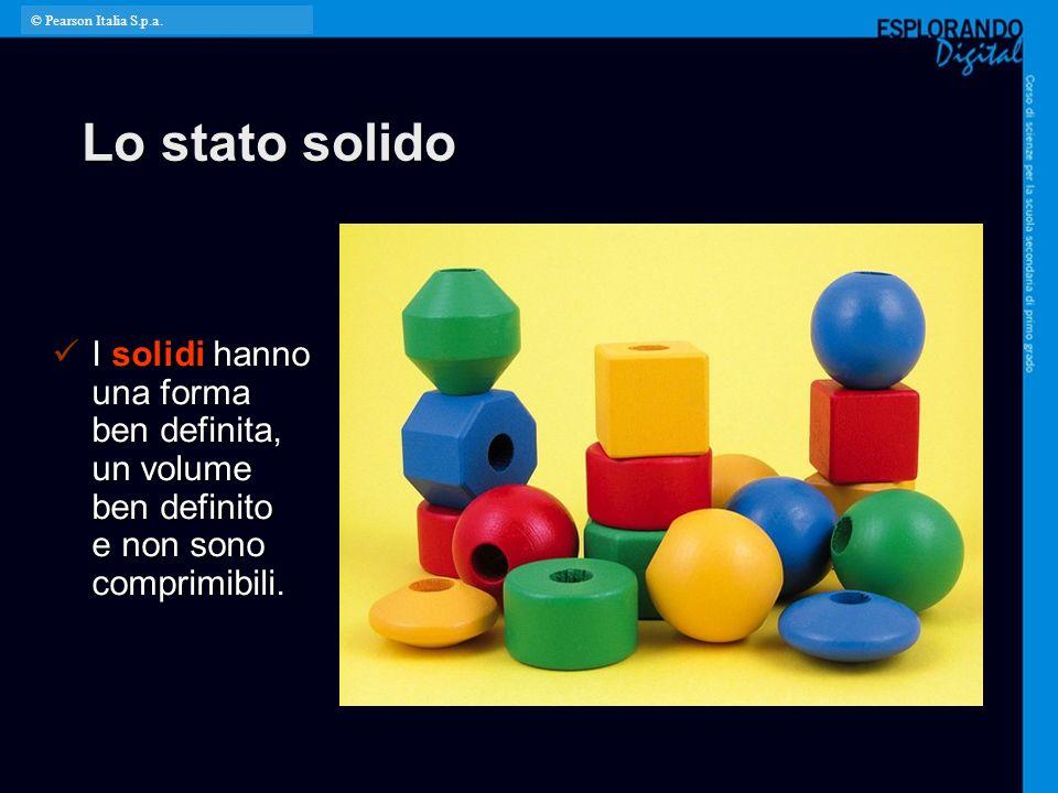 © Pearson Italia S.p.a. Lo stato solido. I solidi hanno una forma ben definita, un volume ben definito e non sono comprimibili.