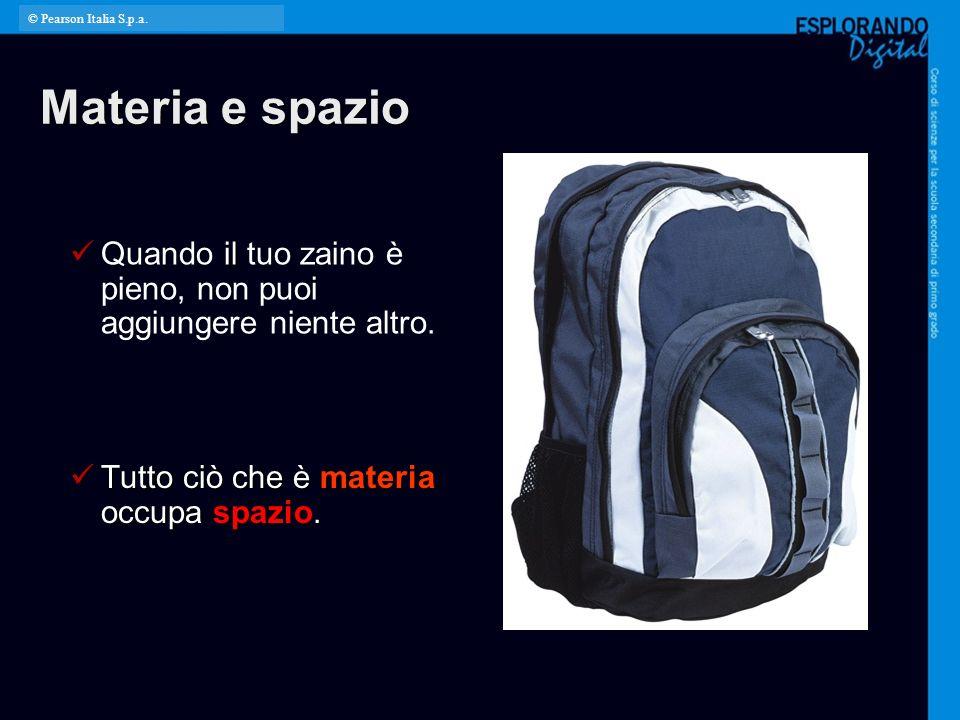 © Pearson Italia S.p.a. Materia e spazio. Quando il tuo zaino è pieno, non puoi aggiungere niente altro.