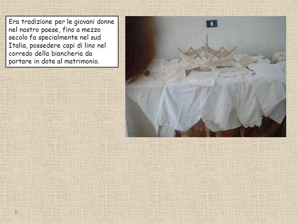 Era tradizione per le giovani donne nel nostro paese, fino a mezzo secolo fa specialmente nel sud Italia, possedere capi di lino nel corredo della biancheria da portare in dote al matrimonio.
