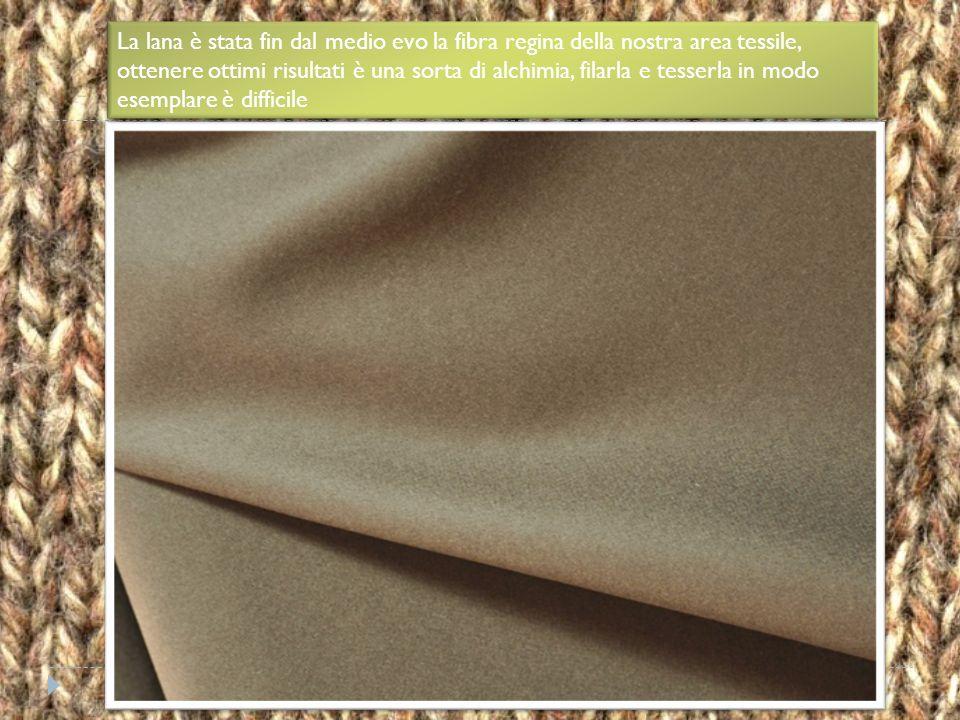 La lana è stata fin dal medio evo la fibra regina della nostra area tessile, ottenere ottimi risultati è una sorta di alchimia, filarla e tesserla in modo esemplare è difficile