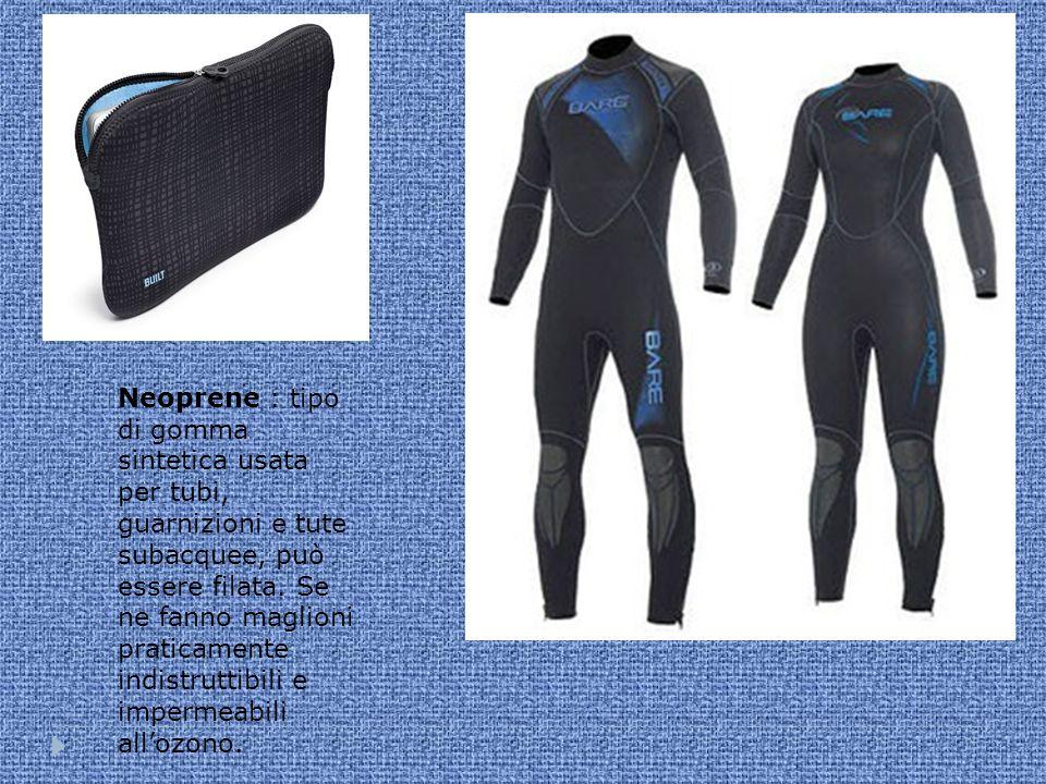 Neoprene : tipo di gomma sintetica usata per tubi, guarnizioni e tute subacquee, può essere filata.