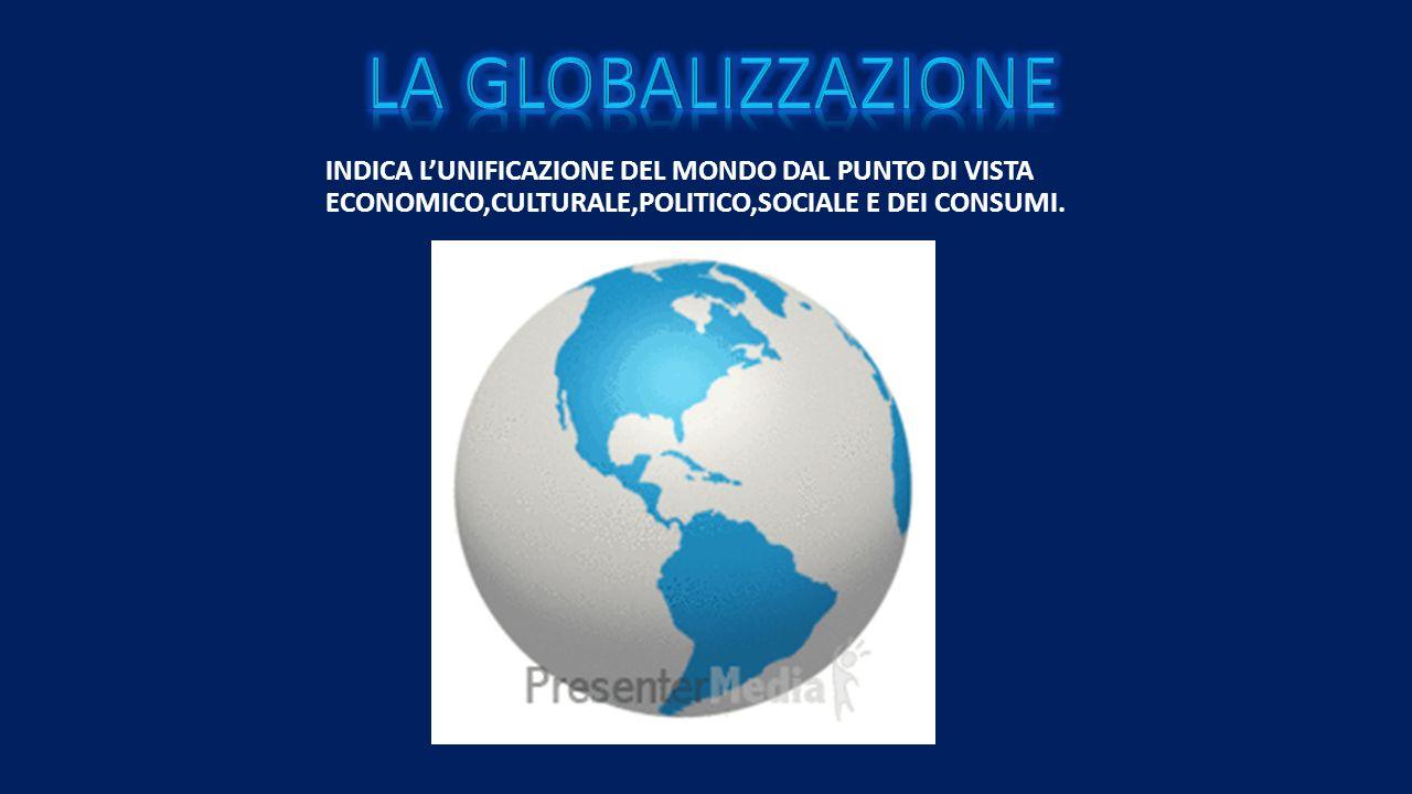LA GLOBALIZZAZIONE INDICA L'UNIFICAZIONE DEL MONDO DAL PUNTO DI VISTA