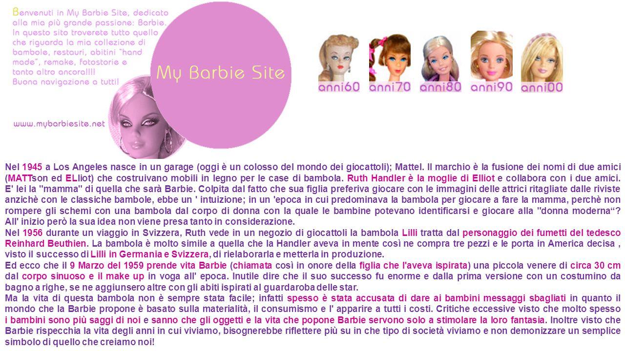 Nel 1945 a Los Angeles nasce in un garage (oggi è un colosso del mondo dei giocattoli); Mattel. Il marchio è la fusione dei nomi di due amici (MATTson ed ELliot) che costruivano mobili in legno per le case di bambola. Ruth Handler è la moglie di Elliot e collabora con i due amici. E lei la mamma di quella che sarà Barbie. Colpita dal fatto che sua figlia preferiva giocare con le immagini delle attrici ritagliate dalle riviste anzichè con le classiche bambole, ebbe un intuizione; in un epoca in cui predominava la bambola per giocare a fare la mamma, perchè non rompere gli schemi con una bambola dal corpo di donna con la quale le bambine potevano identificarsi e giocare alla donna moderna All inizio però la sua idea non viene presa tanto in considerazione.