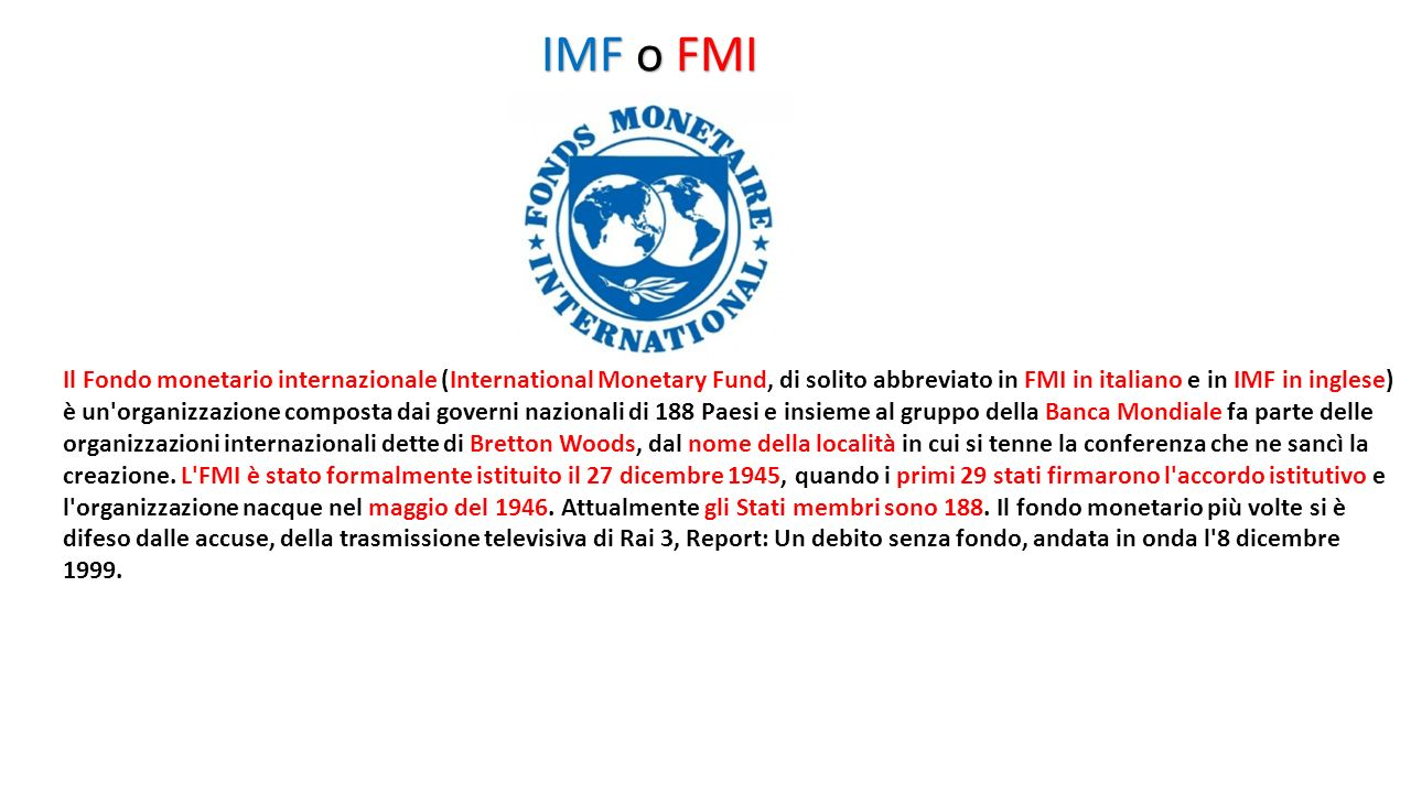 IMF o FMI Il Fondo monetario internazionale (International Monetary Fund, di solito abbreviato in FMI in italiano e in IMF in inglese)