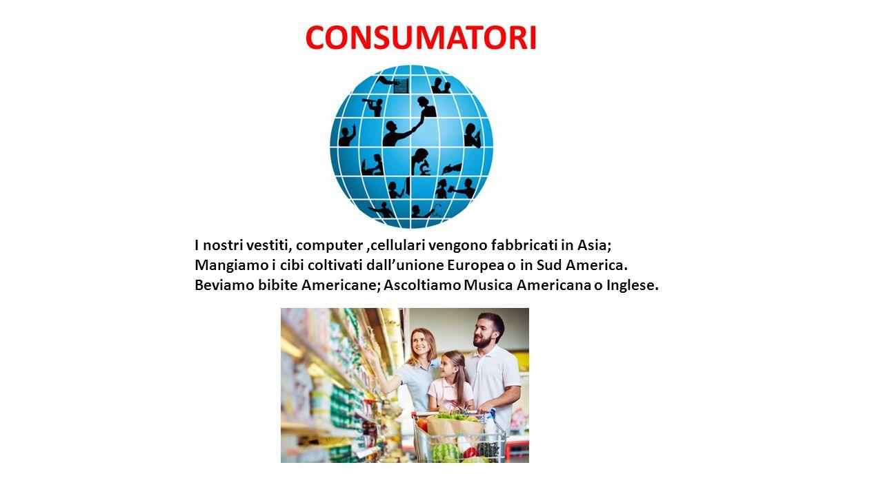CONSUMATORI I nostri vestiti, computer ,cellulari vengono fabbricati in Asia;