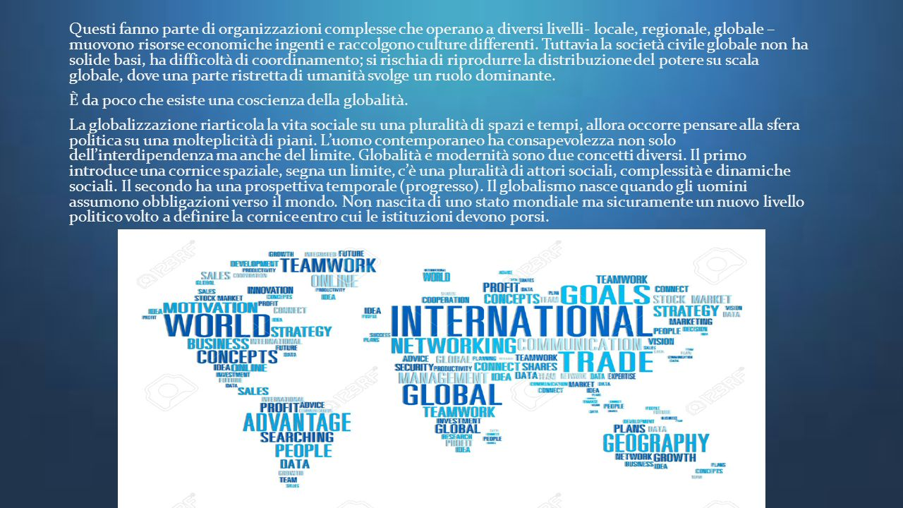 Questi fanno parte di organizzazioni complesse che operano a diversi livelli- locale, regionale, globale – muovono risorse economiche ingenti e raccolgono culture differenti. Tuttavia la società civile globale non ha solide basi, ha difficoltà di coordinamento; si rischia di riprodurre la distribuzione del potere su scala globale, dove una parte ristretta di umanità svolge un ruolo dominante.