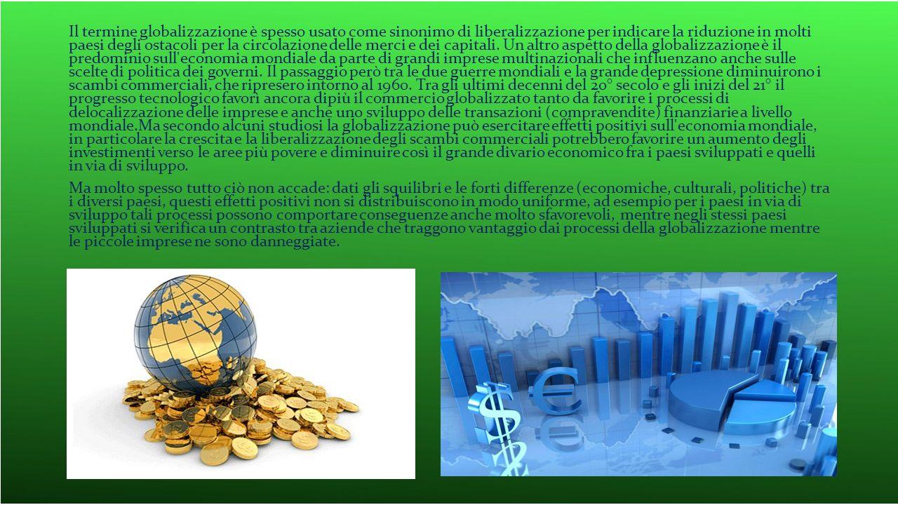 Il termine globalizzazione è spesso usato come sinonimo di liberalizzazione per indicare la riduzione in molti paesi degli ostacoli per la circolazione delle merci e dei capitali. Un altro aspetto della globalizzazione è il predominio sull economia mondiale da parte di grandi imprese multinazionali che influenzano anche sulle scelte di politica dei governi. Il passaggio però tra le due guerre mondiali e la grande depressione diminuirono i scambi commerciali, che ripresero intorno al 1960. Tra gli ultimi decenni del 20° secolo e gli inizi del 21° il progresso tecnologico favorì ancora dipiù il commercio globalizzato tanto da favorire i processi di delocalizzazione delle imprese e anche uno sviluppo delle transazioni (compravendite) finanziarie a livello mondiale.Ma secondo alcuni studiosi la globalizzazione può esercitare effetti positivi sull economia mondiale, in particolare la crescita e la liberalizzazione degli scambi commerciali potrebbero favorire un aumento degli investimenti verso le aree più povere e diminuire così il grande divario economico fra i paesi sviluppati e quelli in via di sviluppo.